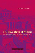 The Invention of Athens : The Funeral Oration in the Classical City - Nicole Loraux
