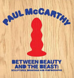 Paul McCarthy - Between Beauty and the Beast : Sculptures, Drawings and Photographs SDNR - Sam Lipsyte