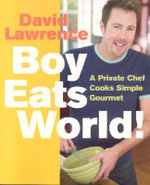 Boy Eats World! : A Private Chef Cooks Simple Gourmet - David Lawrence
