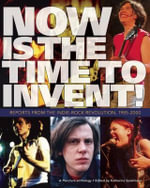 Now Is the Time to Invent! : Reports from the Indie-Rock Revolution, 1985-2000