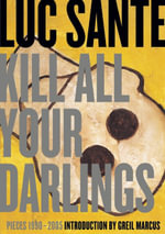 Kill All Your Darlings : Pieces 1990 - 2005 - Luc Sante