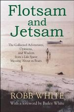 Flotsam and Jetsam : The Collected Adventures, Opinions, and Wisdom from a Life Spent Messing about in Boats - Robb White