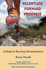 Relentless Forward Progress : A Guide to Running Ultramarathons - Bryon Powell