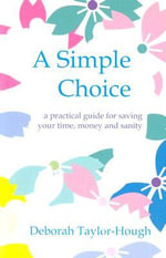 A Simple Choice : A Practical Guide for Saving Your Time, Money and Sanity - Deborah Taylor-Hough