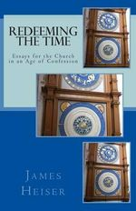 Redeeming the Time : Essays for the Church in an Age of Confession - James D Heiser