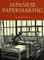 Japanese Papermaking : Traditions, Tools, Techniques - Timothy Barrett