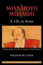 Miyamoto Musashi: A Life in Arms : A Biography of Japan's Greatest Swordsman - William De Lange