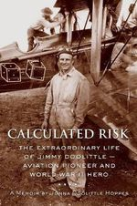 Calculated Risk : The Extraordinary Life Of Jimmy Doolittle Aviation Pioneer and World War II Hero - Jonna Hoppes Doolittle