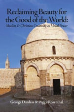 Reclaiming Beauty for the Good of the World : Muslim & Christian Creativity as Moral Power - George Dardess