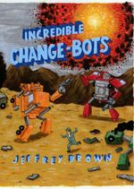Incredible Change-bots : More Than Just Machines! - Jeffrey Brown