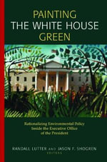 Painting the White House Green : Rationalizing Environmental Policy Inside the Executive Office of the President