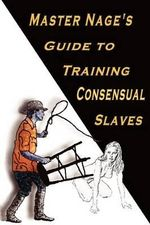 Master Nage's Guide to Training Consensual Slaves - Nage Master