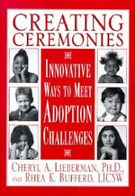 Creating Ceremonies : Innovative Ways to Meet Adoption Challenges - Cheryl A. Lieberman