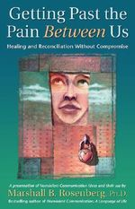 Getting Past the Pain Between Us : Healing and Reconciliation without Compromise - Marshall B. Rosenberg