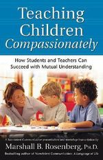Teaching Children Compassionately : How Students and Teachers Can Succeed with Mutual Understanding - Marshall B. Rosenberg