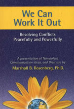 We Can Work it Out : Resolving Conflicts Peacefully and Powerfully - Marshall B. Rosenberg