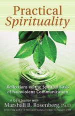 Practical Spirituality : Reflections on the Spiritual Basis of Nonviolent Communication - Marshall B. Rosenberg