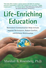 Life-Enriching Education : Nonviolent Communication Helps Schools Improve Performance, Reduce Conflict, and Enhance Relationships - Marshall B. Rosenberg