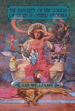 The Banquet of the Lords of Night and Other Stories - Liz Williams