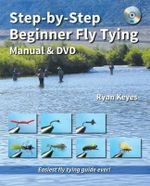 Step-By-Step Beginner Fly Tying Manual & DVD : The Way to Rapid Improvement - Ryan Keyes