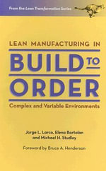 Lean Manufacturing in Build to Order, Complex and Variable Environments : Complex and Variable Environments - Jorge L. Larco