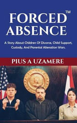Forced Absence : A Story about Children of Divorce, Child Support, Custody, and Parental Alienation Wars. - Pius a Uzamere