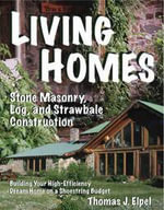 Living Homes : Stone Masonry, Log and Strawbale Construction - Thomas J. Elpel