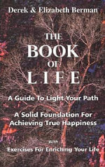 The Book of Life : A Guide to Light Your Path a Solid Foundation for Achieving True Happiness; With Exercises for Enriching Your Life - Derek Berman