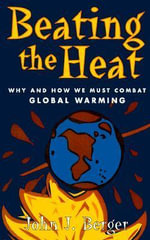 Beating the Heat : Why and How We Must Combat Global Warming - John J. Berger