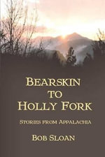 Bearskin to Holly Fork -- Stories from Appalachia - Bob Sloan