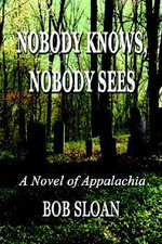 Nobody Knows, Nobody Sees : A Novel of Appalachia - Bob Sloan