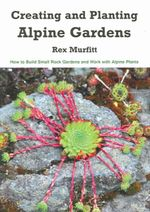 Creating And Planting Alpine Gardens : How To Build Small Rock Gardens And Work With Alpine Plants - Rex Murfitt