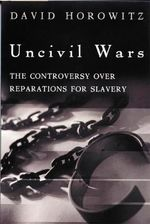 Uncivil Wars : The Controversy Over Reparations for Slavery - David Horowitz