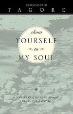 Show Yourself To My Soul : A New Translation of Gitanjali - Rabindranath Tagore