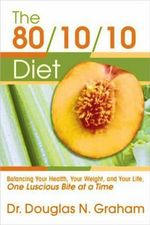 The 80/10/10 Diet : Balancing Your Health, Your Weight and Your Life - One Luscious Bite at A Time - Douglas N. Graham