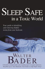 Sleep Safe in a Toxic World : Your Guide to Identifying and Removing Hidden Toxins from Your Bedroom - Walter Bader