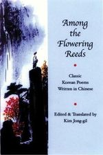 Among the Flowering Reeds : An Anthology of Classic Korean Poetry Written in Chinese - Kim Jong-Gil