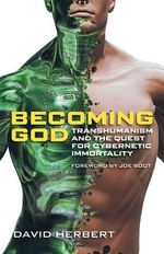 Becoming God : Transhumanism and the Quest for Cybernetic Immortality - David Herbert