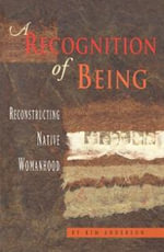 A Recognition of Being : Reconstructing Native Womanhood - Kim Anderson