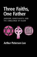 Three Faiths, One Father : Judaism, Christianity, and the Challenge of Islam - Arthur Paterson Lee