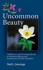 Uncommon Beauty : Wildflowers and Flowering Shrubs of Southern Alberta and Southeastern British Columbia - Neil L Jennings
