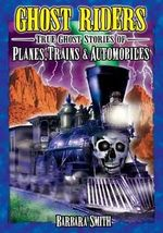 Ghost Riders : True Stories of Planes, Trains and Automobiles - Barbara Smith