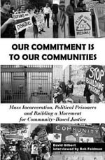 Our Commitment Is to Our Communities : Mass Incarceration, Political Prisoners, and Building a Movement for Community-Based Justice - David Gilbert