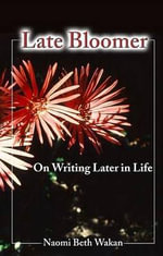 Late Bloomer : On Writing Later in Life - Naomi Beth Wakan