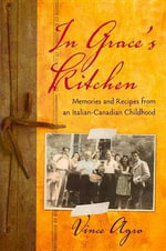 In Grace's Kitchen : Memories and Recipes from an Italian-Canadian Childhood. - Vince Agro