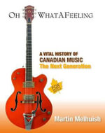 Oh What a Feeling : A Vital History of Canadian Music: The Next Generation - Martin Melhuish
