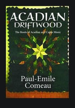 Acadian Driftwood : The Roots of Acadian and Cajun Music - Paul-Emile Comeau