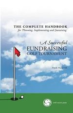 The Complete Handbook for a Successful Fundraising Golf Tournament : Everything You Need to Know to Plan, Implement and Sustain a Successful Tournament - Frank Macgrath