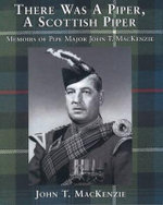 There Was a Piper, a Scottish Piper : Memoirs of Pipe Major John T. Mackenzie - John T. MacKenzie