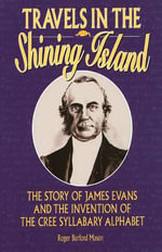 Travels in the Shining Island : The Story of James Evans and the Invention of the Cree Syllabary Alphabet - Roger Burford Mason